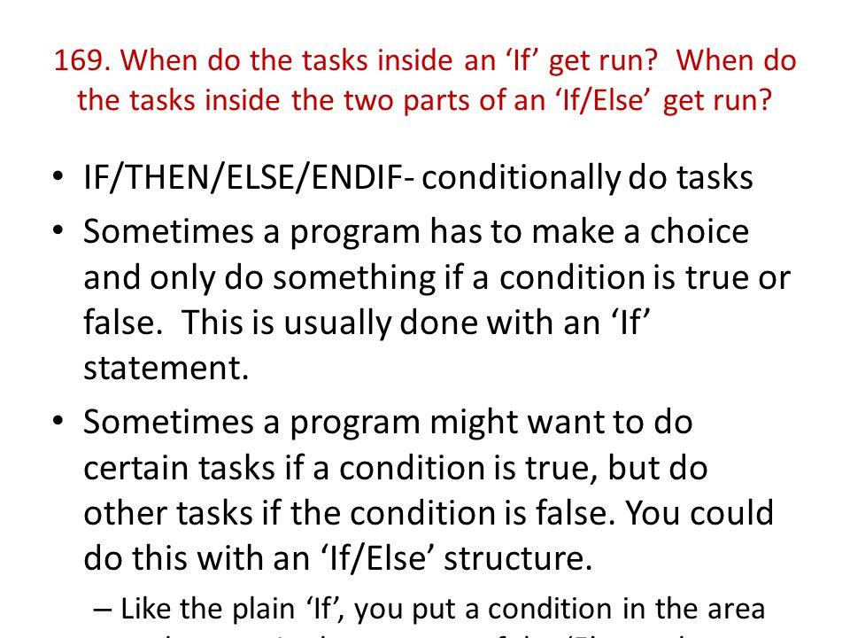 169. When do the tasks inside an 'If' get run? When do the tasks inside the two parts of an 'If/Else' get run? IF/THEN/ELSE/ENDIF- conditionally do ta