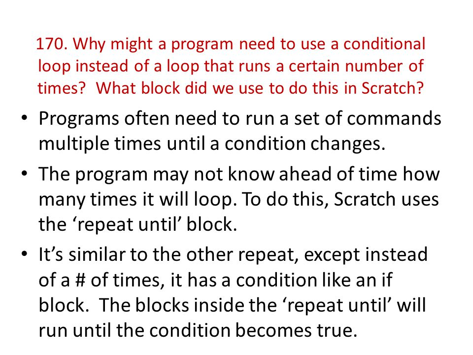 170. Why might a program need to use a conditional loop instead of a loop that runs a certain number of times? What block did we use to do this in Scr