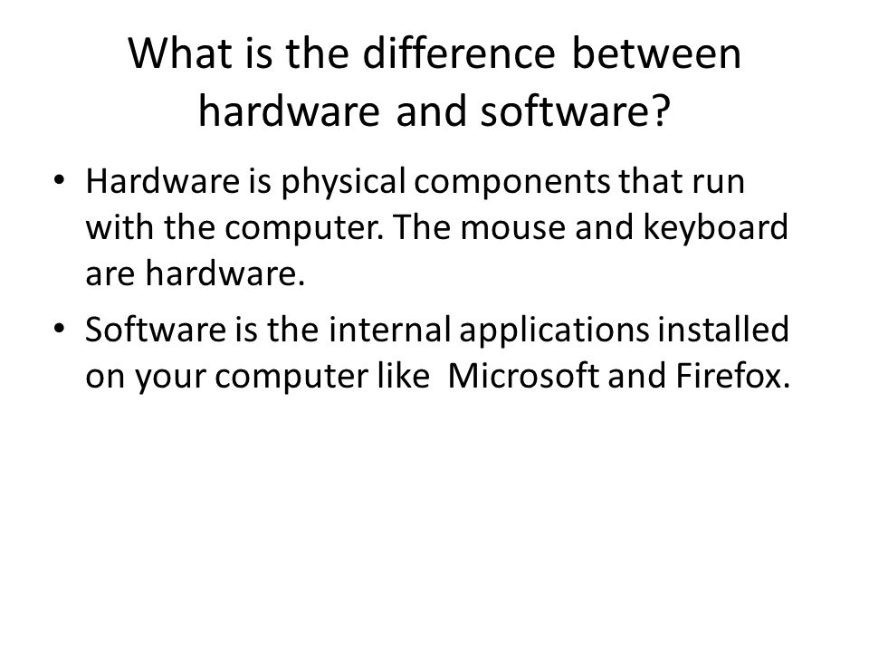 What is the difference between hardware and software? Hardware is physical components that run with the computer. The mouse and keyboard are hardware.