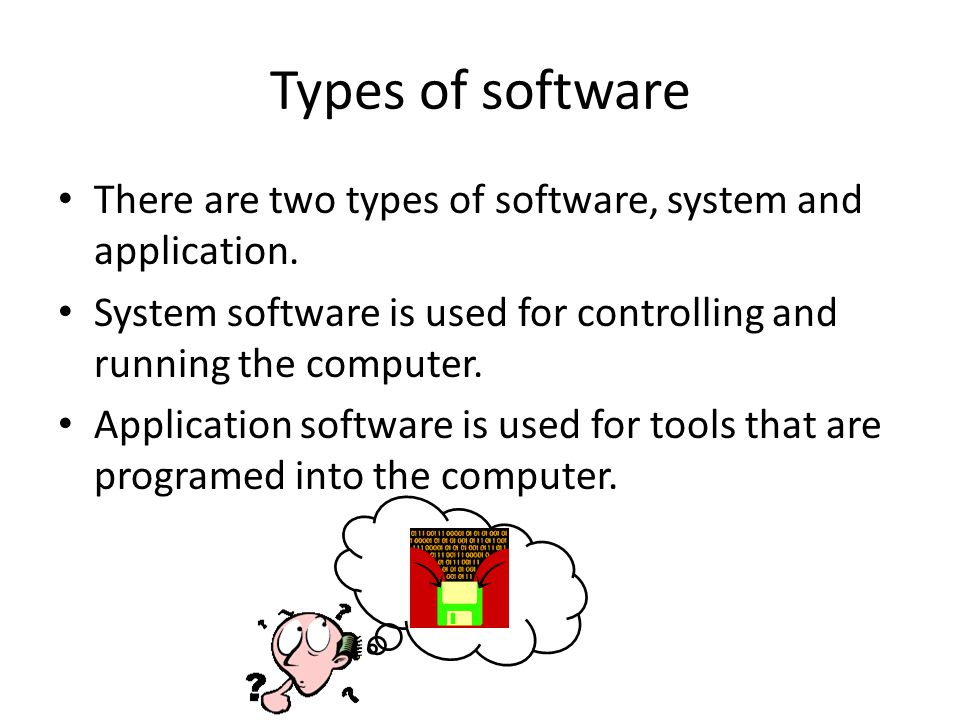 Types of software There are two types of software, system and application. System software is used for controlling and running the computer. Applicati