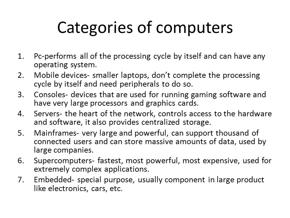 Categories of computers 1.Pc-performs all of the processing cycle by itself and can have any operating system. 2.Mobile devices- smaller laptops, don'