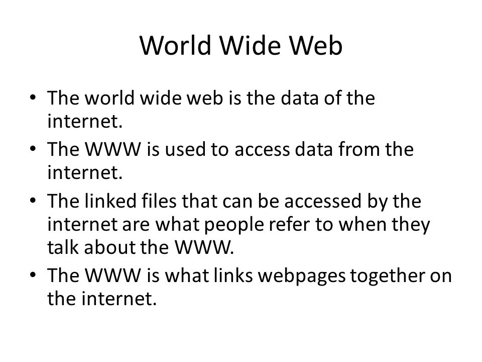 World Wide Web The world wide web is the data of the internet. The WWW is used to access data from the internet. The linked files that can be accessed