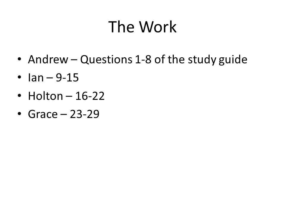 The Work Andrew – Questions 1-8 of the study guide Ian – 9-15 Holton – 16-22 Grace – 23-29