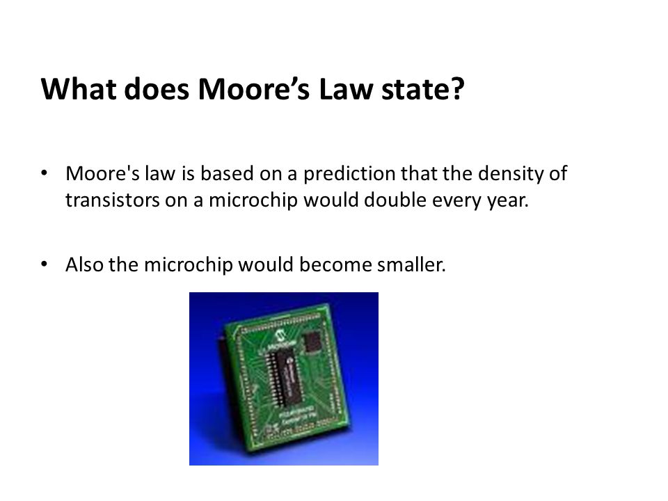 What does Moore's Law state? Moore's law is based on a prediction that the density of transistors on a microchip would double every year. Also the mic