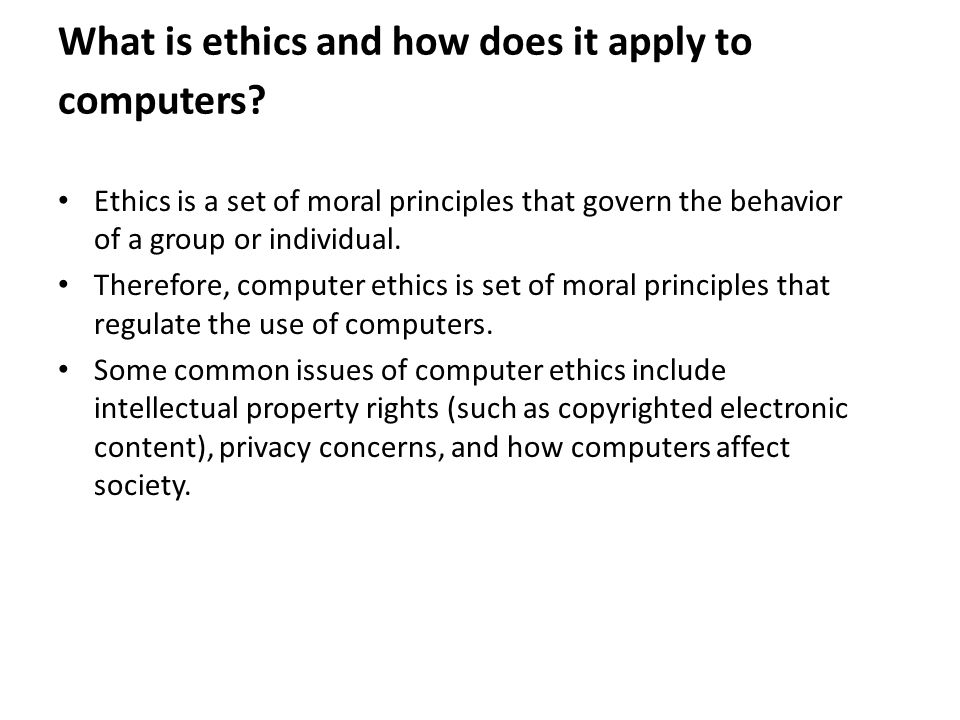 What is ethics and how does it apply to computers? Ethics is a set of moral principles that govern the behavior of a group or individual. Therefore, c