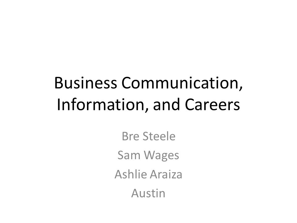 Business Communication, Information, and Careers Bre Steele Sam Wages Ashlie Araiza Austin