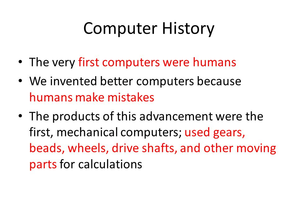 Computer History The very first computers were humans We invented better computers because humans make mistakes The products of this advancement were