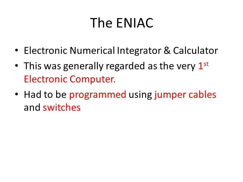 The ENIAC Electronic Numerical Integrator & Calculator This was generally regarded as the very 1 st Electronic Computer. Had to be programmed using ju