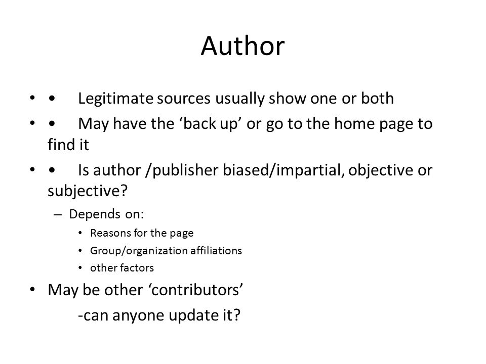 Author Legitimate sources usually show one or both May have the 'back up' or go to the home page to find it Is author /publisher biased/impartial, obj