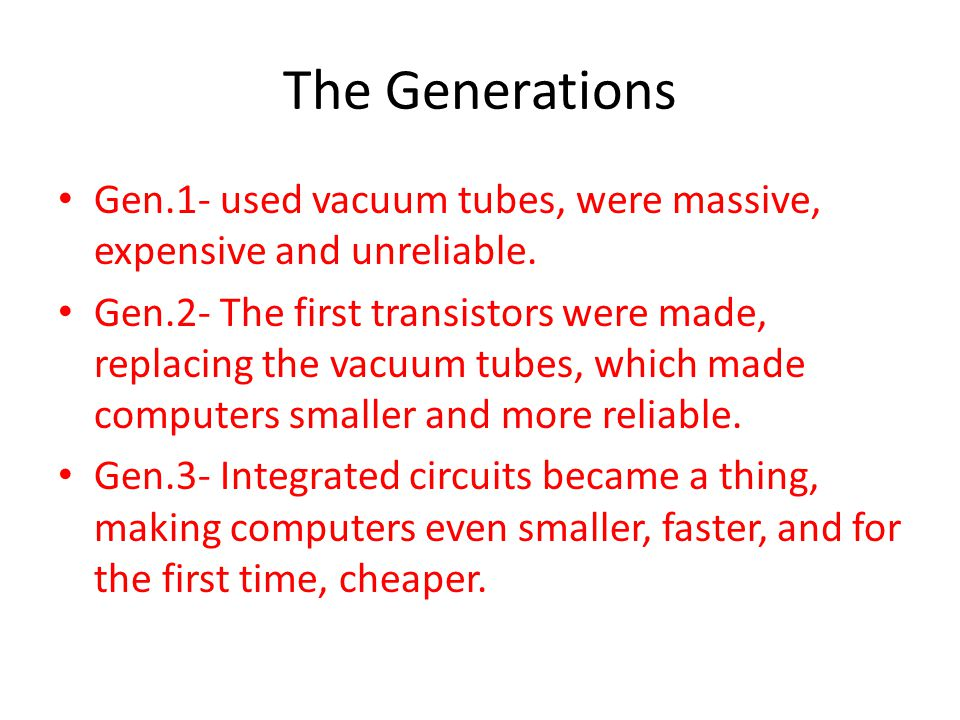 The Generations Gen.1- used vacuum tubes, were massive, expensive and unreliable. Gen.2- The first transistors were made, replacing the vacuum tubes,