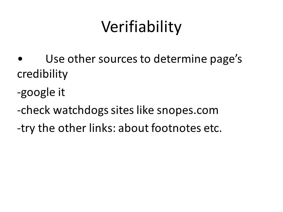 Verifiability Use other sources to determine page's credibility -google it -check watchdogs sites like snopes.com -try the other links: about footnote