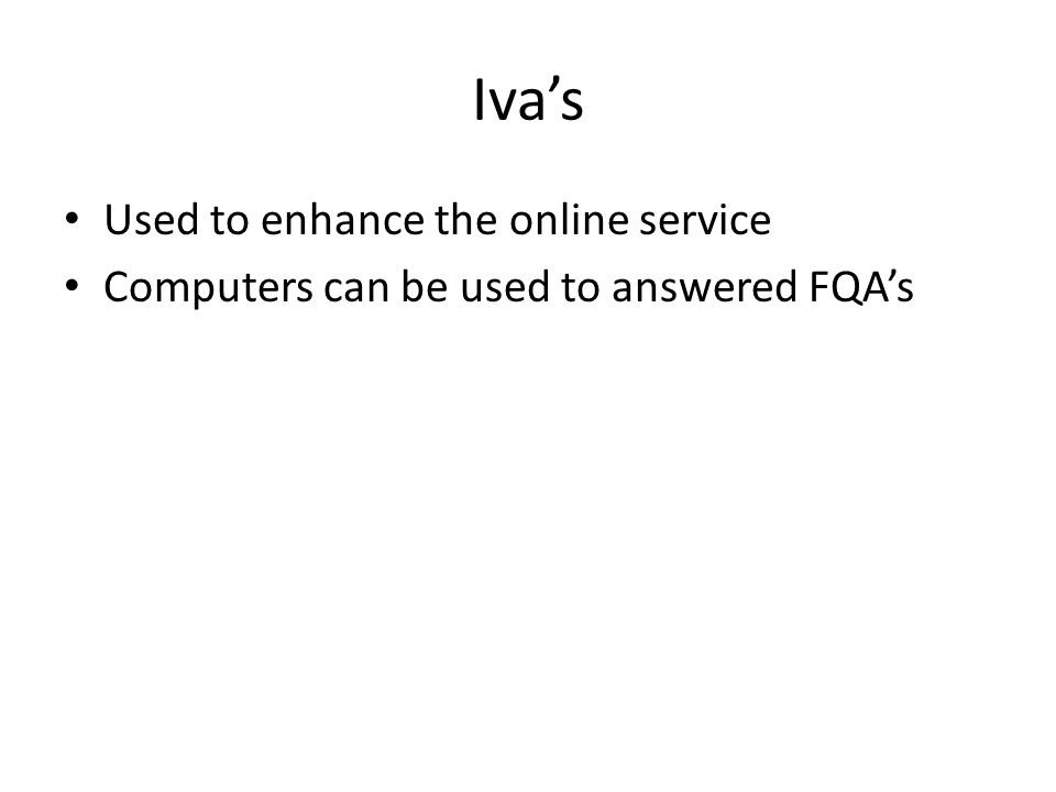 Iva's Used to enhance the online service Computers can be used to answered FQA's