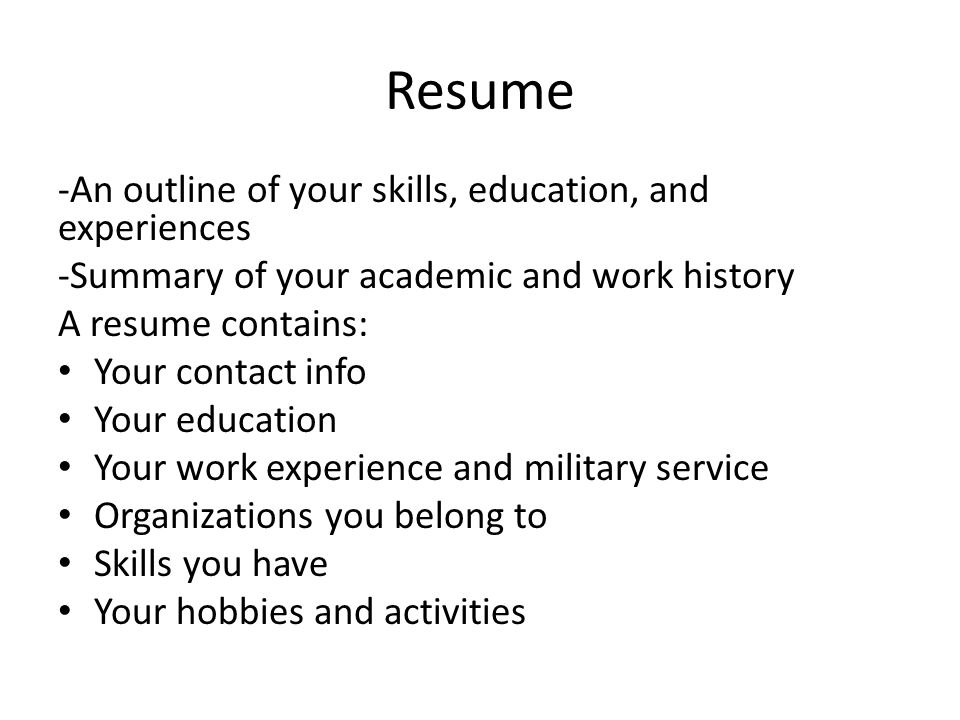 Resume -An outline of your skills, education, and experiences -Summary of your academic and work history A resume contains: Your contact info Your edu