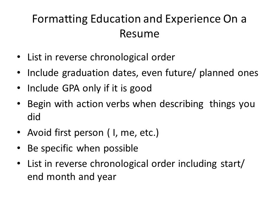 Formatting Education and Experience On a Resume List in reverse chronological order Include graduation dates, even future/ planned ones Include GPA on