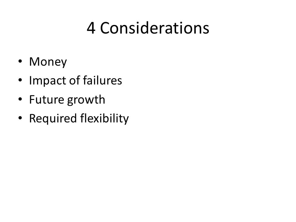 4 Considerations Money Impact of failures Future growth Required flexibility