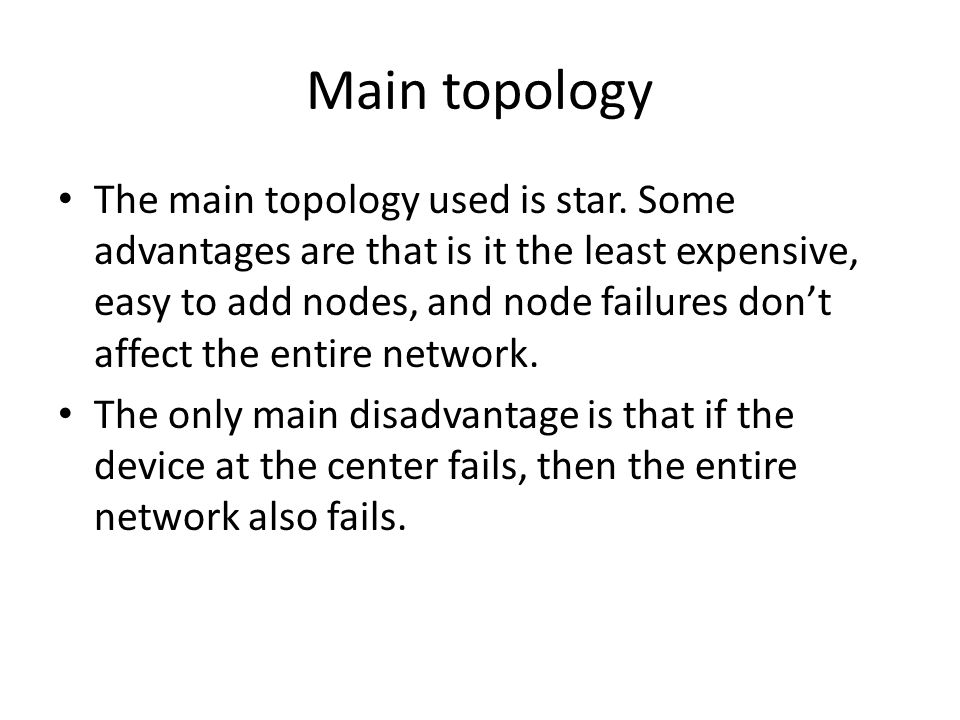Main topology The main topology used is star. Some advantages are that is it the least expensive, easy to add nodes, and node failures don't affect th