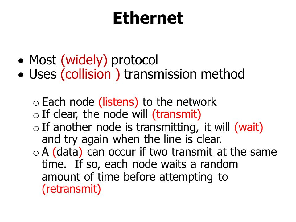 Ethernet  Most (widely) protocol  Uses (collision ) transmission method o Each node (listens) to the network o If clear, the node will (transmit) o