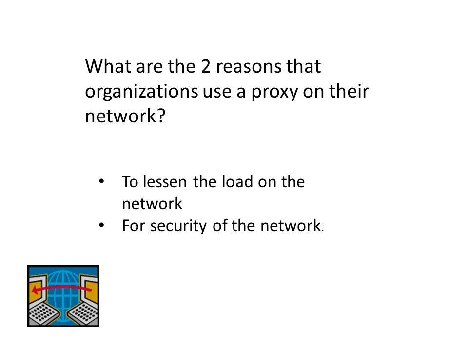What are the 2 reasons that organizations use a proxy on their network? To lessen the load on the network For security of the network.