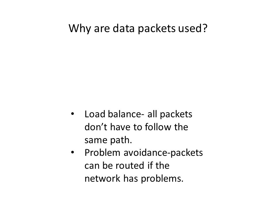 Why are data packets used? Load balance- all packets don't have to follow the same path. Problem avoidance-packets can be routed if the network has pr