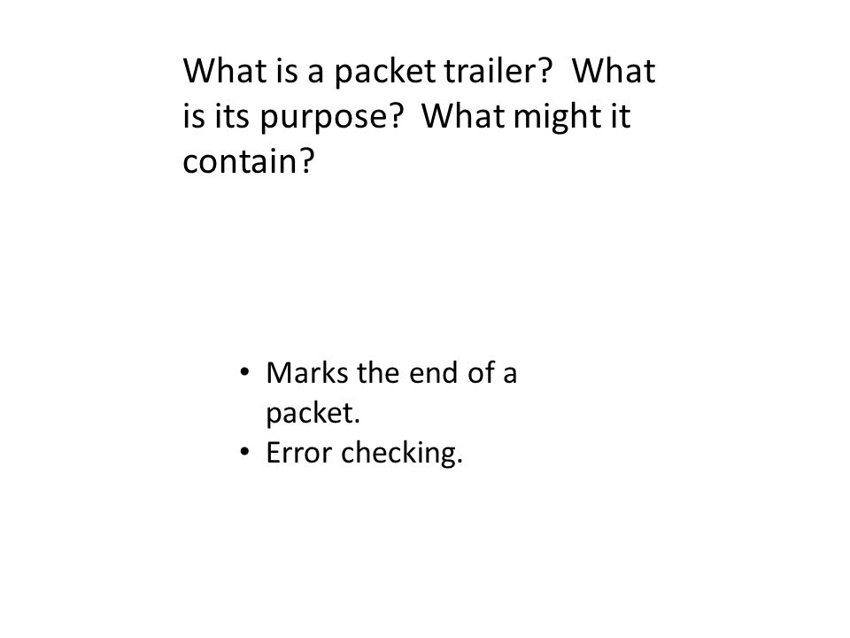 What is a packet trailer? What is its purpose? What might it contain? Marks the end of a packet. Error checking.