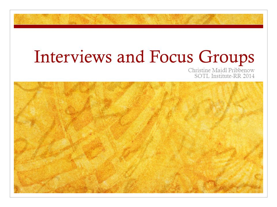 Interviews and Focus Groups Christine Maidl Pribbenow SOTL Institute-RR 2014