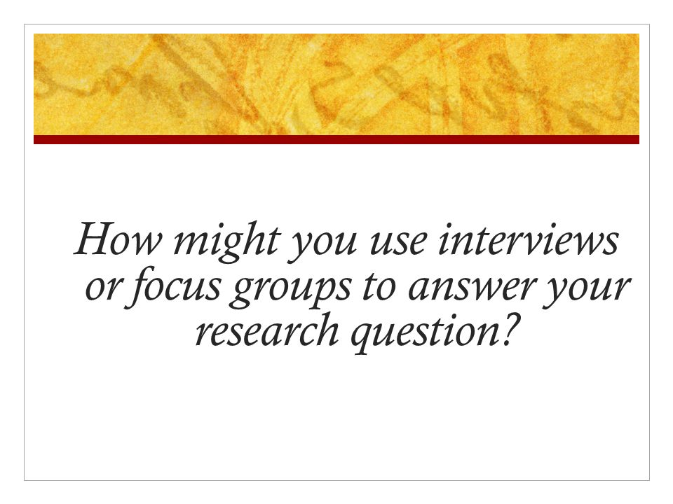How might you use interviews or focus groups to answer your research question?