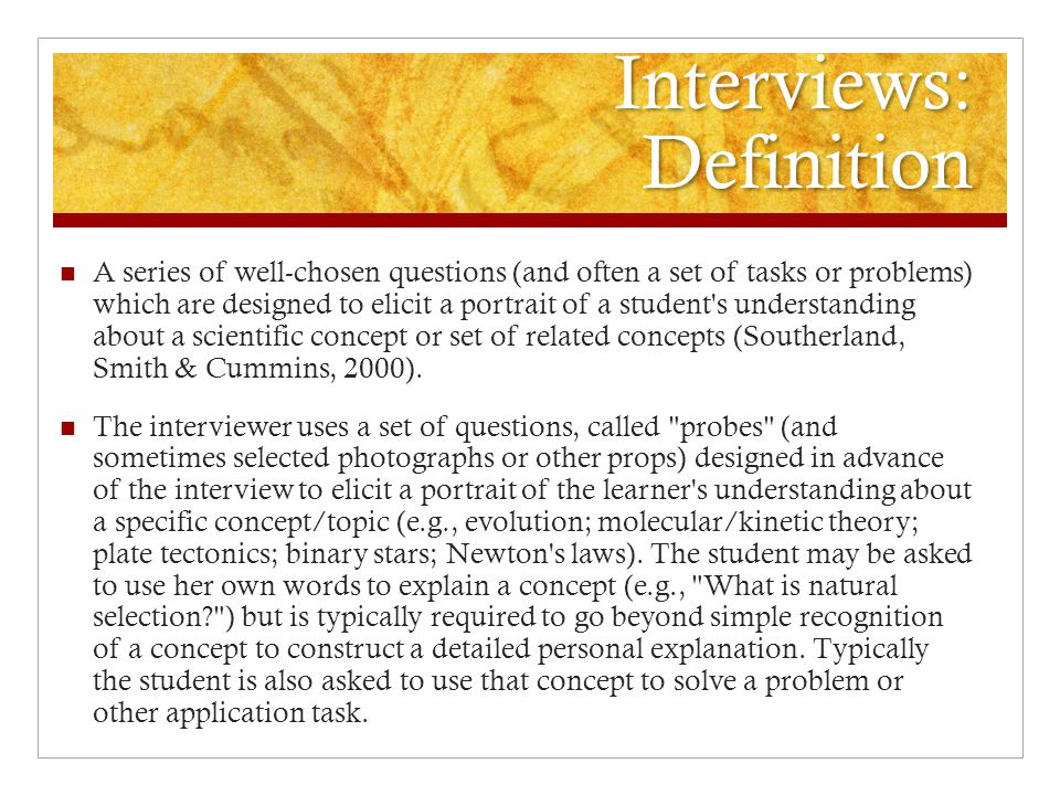 Interviews: Definition A series of well-chosen questions (and often a set of tasks or problems) which are designed to elicit a portrait of a student's