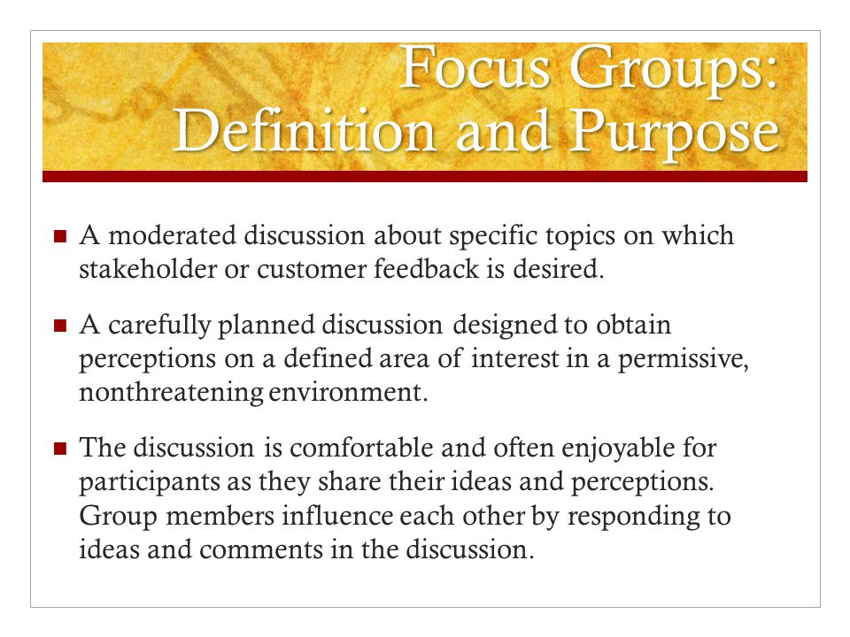 Focus Groups: Definition and Purpose A moderated discussion about specific topics on which stakeholder or customer feedback is desired. A carefully pl
