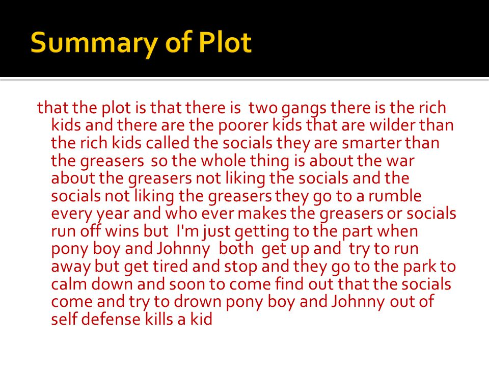 that the plot is that there is two gangs there is the rich kids and there are the poorer kids that are wilder than the rich kids called the socials they are smarter than the greasers so the whole thing is about the war about the greasers not liking the socials and the socials not liking the greasers they go to a rumble every year and who ever makes the greasers or socials run off wins but I m just getting to the part when pony boy and Johnny both get up and try to run away but get tired and stop and they go to the park to calm down and soon to come find out that the socials come and try to drown pony boy and Johnny out of self defense kills a kid