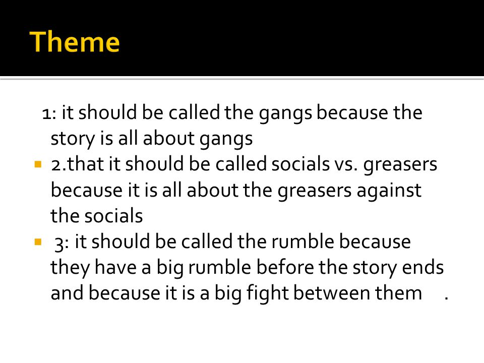 1: it should be called the gangs because the story is all about gangs  2.that it should be called socials vs.