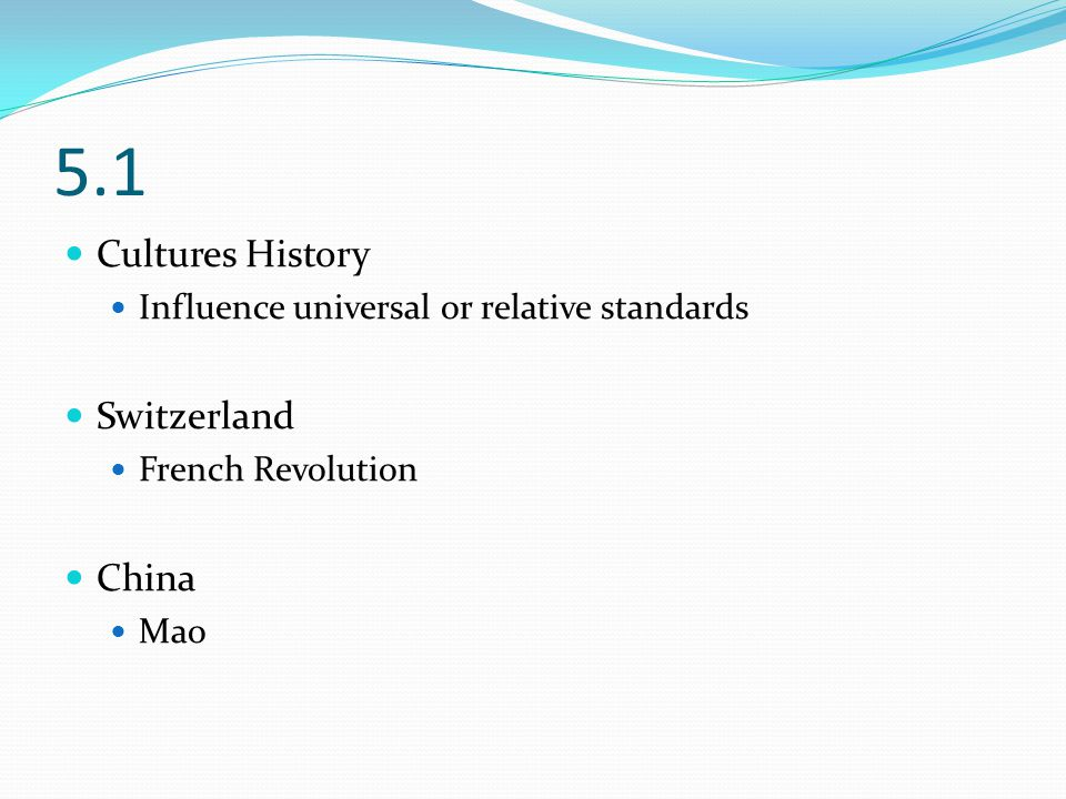 5.1 Cultures History Influence universal or relative standards Switzerland French Revolution China Mao