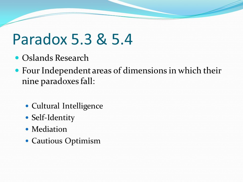 Paradox 5.3 & 5.4 Oslands Research Four Independent areas of dimensions in which their nine paradoxes fall: Cultural Intelligence Self-Identity Mediation Cautious Optimism