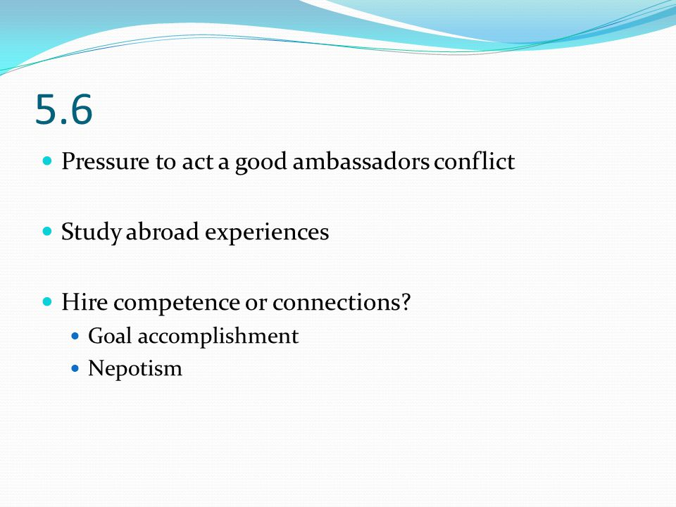 5.6 Pressure to act a good ambassadors conflict Study abroad experiences Hire competence or connections.
