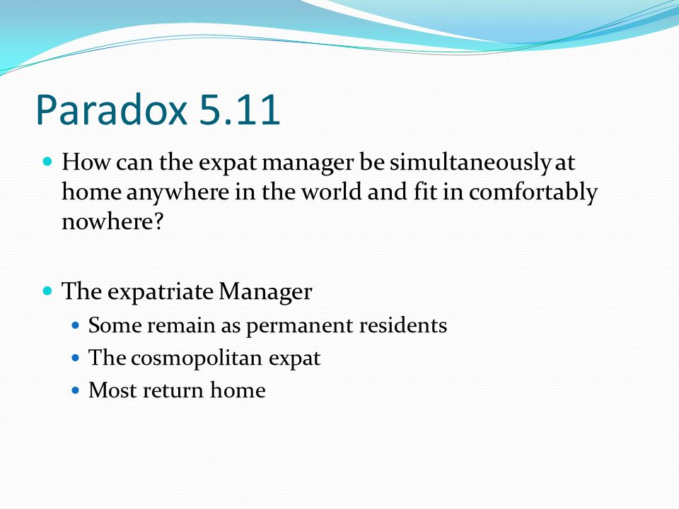 Paradox 5.11 How can the expat manager be simultaneously at home anywhere in the world and fit in comfortably nowhere.