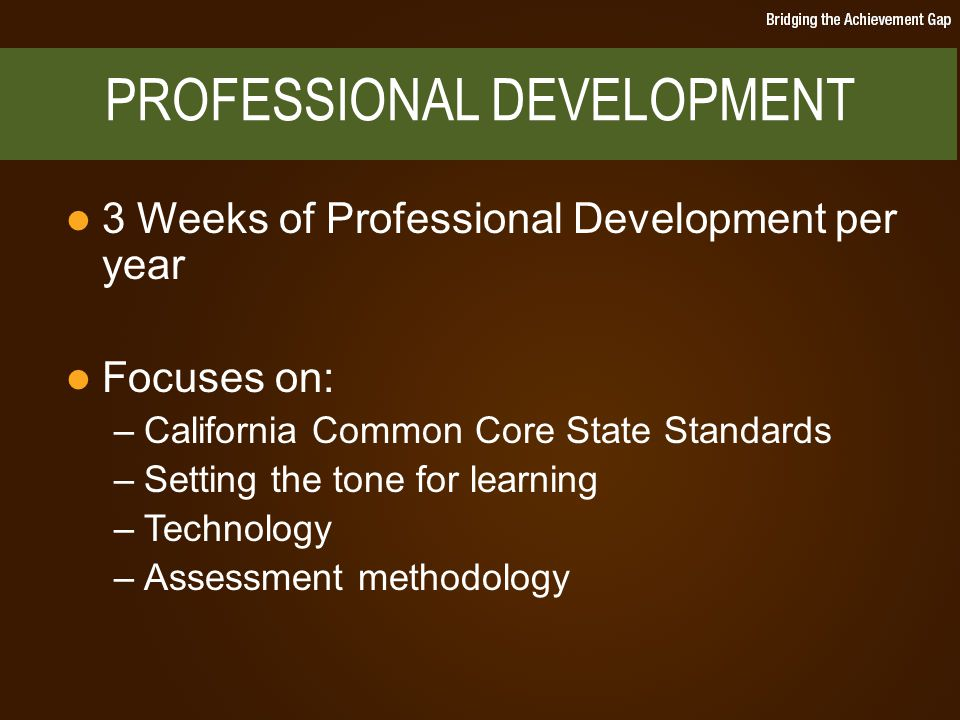 3 Weeks of Professional Development per year Focuses on: –California Common Core State Standards –Setting the tone for learning –Technology –Assessment methodology PROFESSIONAL DEVELOPMENT