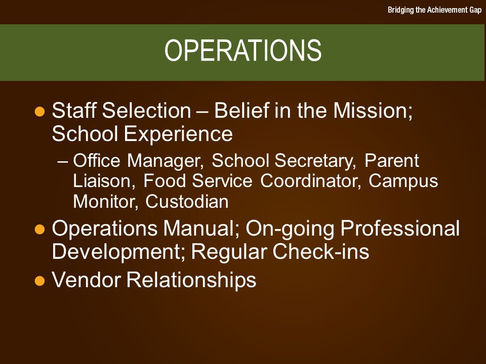 Staff Selection – Belief in the Mission; School Experience –Office Manager, School Secretary, Parent Liaison, Food Service Coordinator, Campus Monitor, Custodian Operations Manual; On-going Professional Development; Regular Check-ins Vendor Relationships OPERATIONS