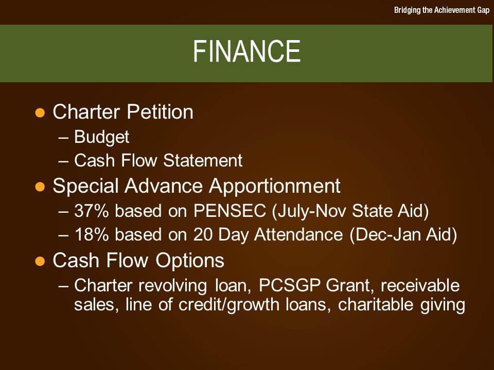Charter Petition –Budget –Cash Flow Statement Special Advance Apportionment –37% based on PENSEC (July-Nov State Aid) –18% based on 20 Day Attendance (Dec-Jan Aid) Cash Flow Options –Charter revolving loan, PCSGP Grant, receivable sales, line of credit/growth loans, charitable giving FINANCE