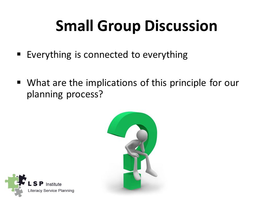 Small Group Discussion  Everything is connected to everything  What are the implications of this principle for our planning process