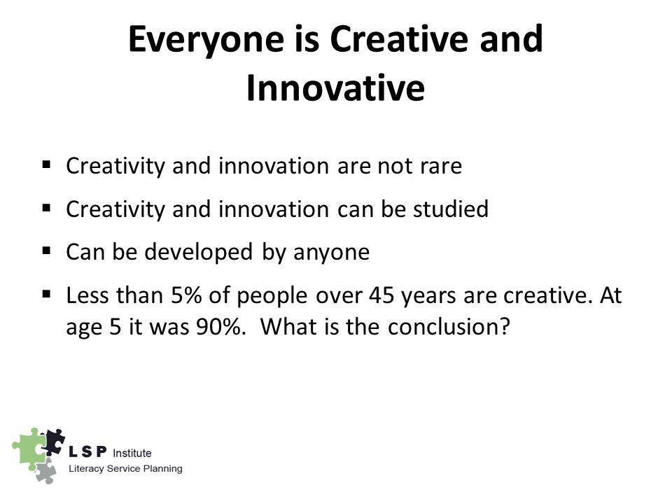 Everyone is Creative and Innovative  Creativity and innovation are not rare  Creativity and innovation can be studied  Can be developed by anyone  Less than 5% of people over 45 years are creative.