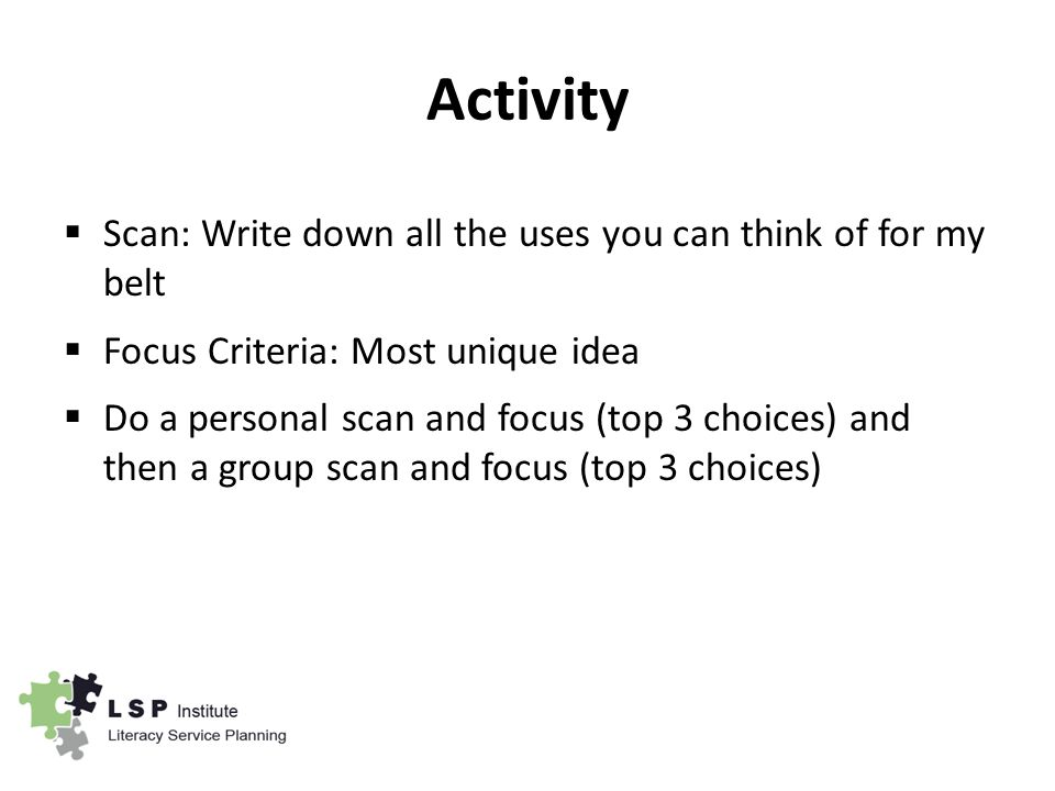 Activity  Scan: Write down all the uses you can think of for my belt  Focus Criteria: Most unique idea  Do a personal scan and focus (top 3 choices) and then a group scan and focus (top 3 choices)