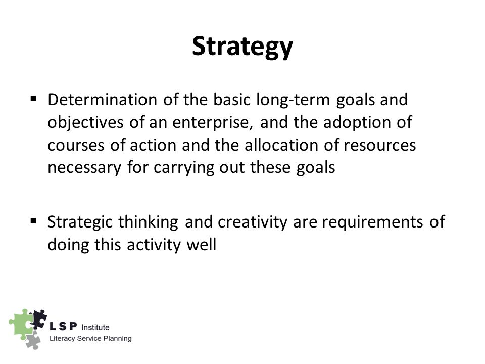 Strategy  Determination of the basic long-term goals and objectives of an enterprise, and the adoption of courses of action and the allocation of resources necessary for carrying out these goals  Strategic thinking and creativity are requirements of doing this activity well