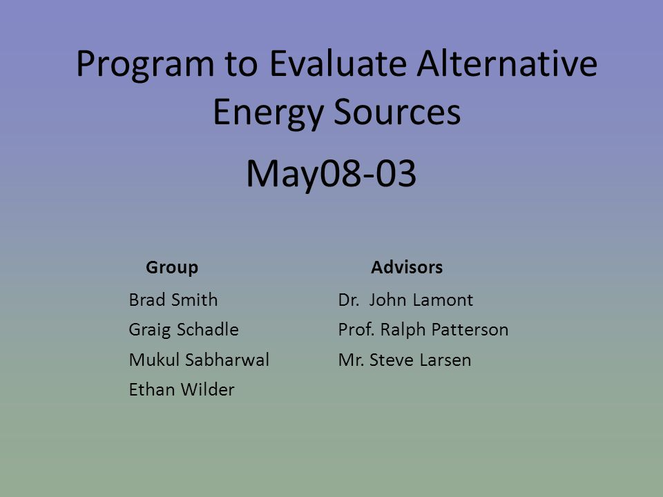 Program to Evaluate Alternative Energy Sources May08-03 Group Advisors Brad Smith Dr.