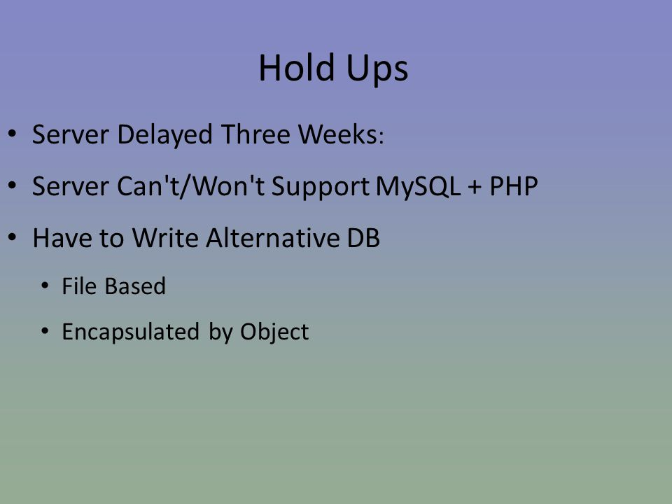 Hold Ups Server Delayed Three Weeks : Server Can t/Won t Support MySQL + PHP Have to Write Alternative DB File Based Encapsulated by Object