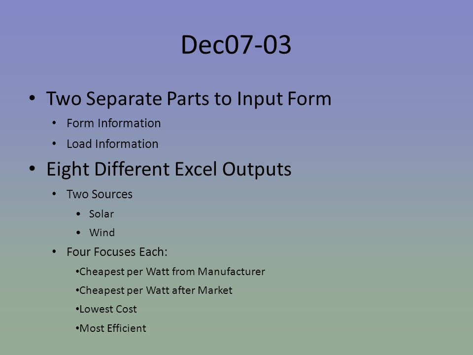 Dec07-03 Two Separate Parts to Input Form Form Information Load Information Eight Different Excel Outputs Two Sources Solar Wind Four Focuses Each: Cheapest per Watt from Manufacturer Cheapest per Watt after Market Lowest Cost Most Efficient