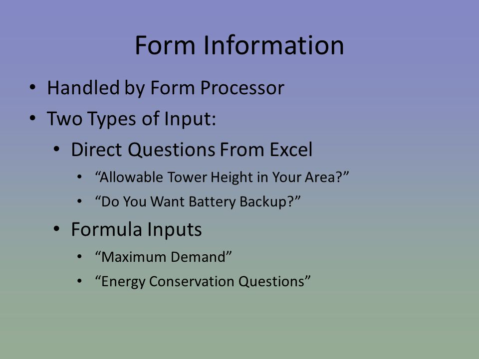 Form Information Handled by Form Processor Two Types of Input: Direct Questions From Excel Allowable Tower Height in Your Area Do You Want Battery Backup Formula Inputs Maximum Demand Energy Conservation Questions