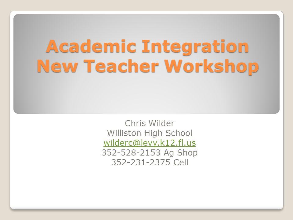Academic Integration New Teacher Workshop Chris Wilder Williston High School wilderc@levy.k12.fl.us 352-528-2153 Ag Shop 352-231-2375 Cell
