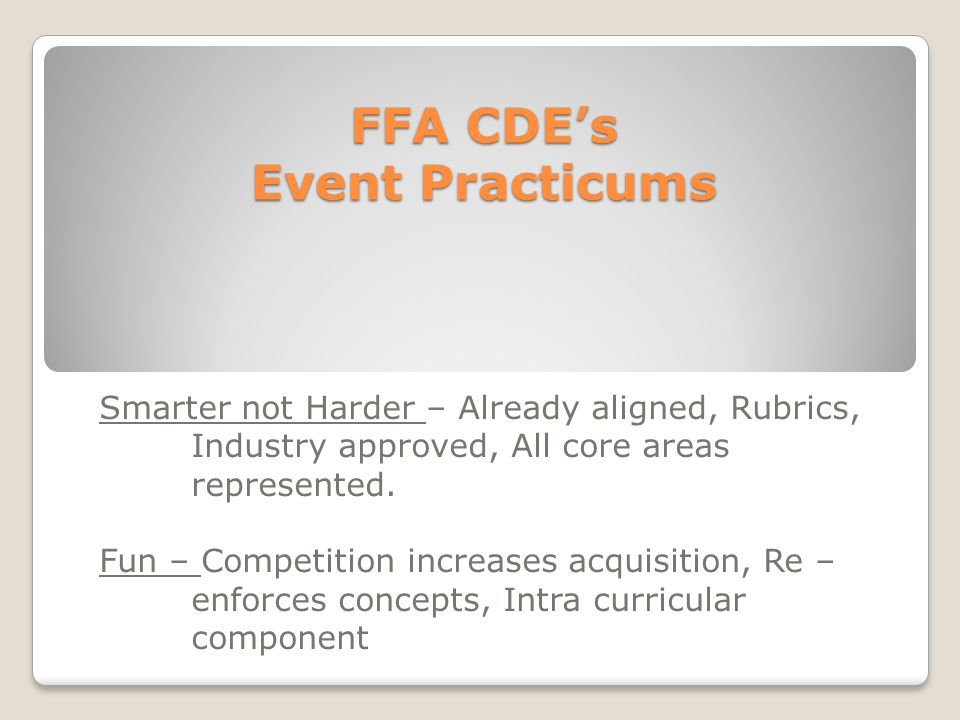 FFA CDE's Event Practicums Smarter not Harder – Already aligned, Rubrics, Industry approved, All core areas represented. Fun – Competition increases a