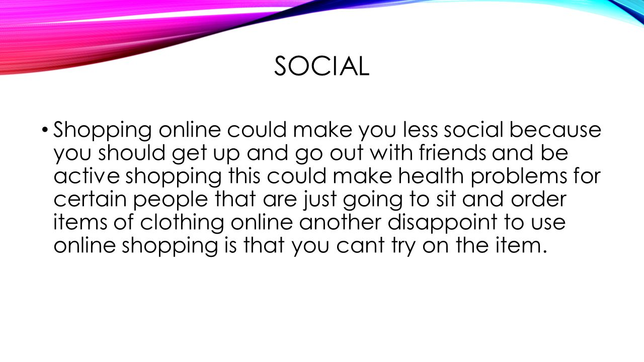 SOCIAL Shopping online could make you less social because you should get up and go out with friends and be active shopping this could make health problems for certain people that are just going to sit and order items of clothing online another disappoint to use online shopping is that you cant try on the item.