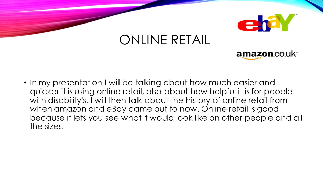 ONLINE RETAIL In my presentation I will be talking about how much easier and quicker it is using online retail, also about how helpful it is for people with disability s.