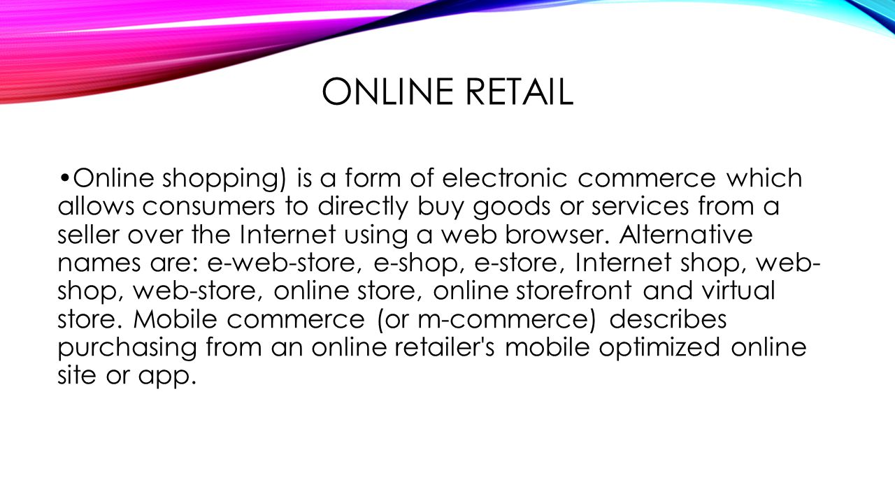 ONLINE RETAIL Online shopping) is a form of electronic commerce which allows consumers to directly buy goods or services from a seller over the Internet using a web browser.